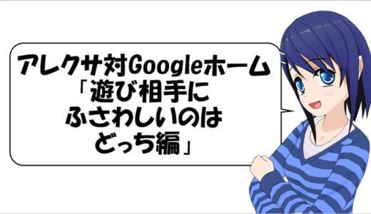 アレクサ対Googleホーム 「遊び相手にふさわしいのはどっち編」